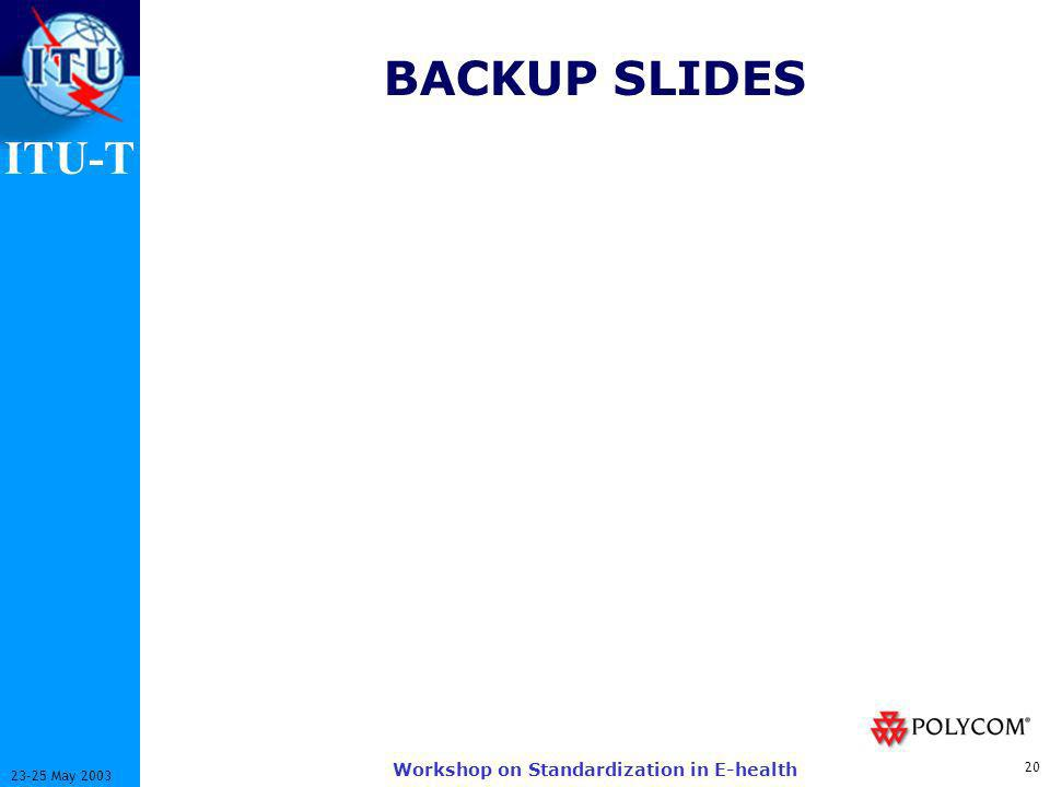 ITU-T 20 23-25 May 2003 Workshop on Standardization in E-health BACKUP SLIDES