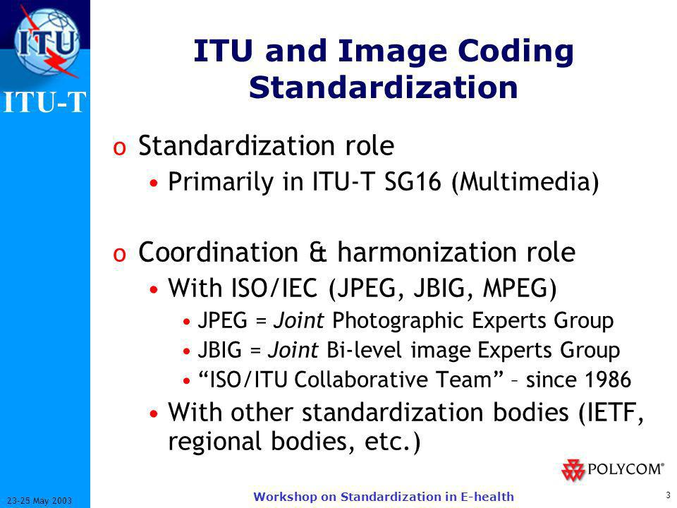 ITU-T 3 23-25 May 2003 Workshop on Standardization in E-health ITU and Image Coding Standardization o Standardization role Primarily in ITU-T SG16 (Multimedia) o Coordination & harmonization role With ISO/IEC (JPEG, JBIG, MPEG) JPEG = Joint Photographic Experts Group JBIG = Joint Bi-level image Experts Group ISO/ITU Collaborative Team – since 1986 With other standardization bodies (IETF, regional bodies, etc.)