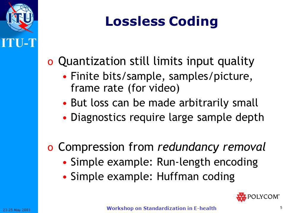 ITU-T 5 23-25 May 2003 Workshop on Standardization in E-health Lossless Coding o Quantization still limits input quality Finite bits/sample, samples/picture, frame rate (for video) But loss can be made arbitrarily small Diagnostics require large sample depth o Compression from redundancy removal Simple example: Run-length encoding Simple example: Huffman coding