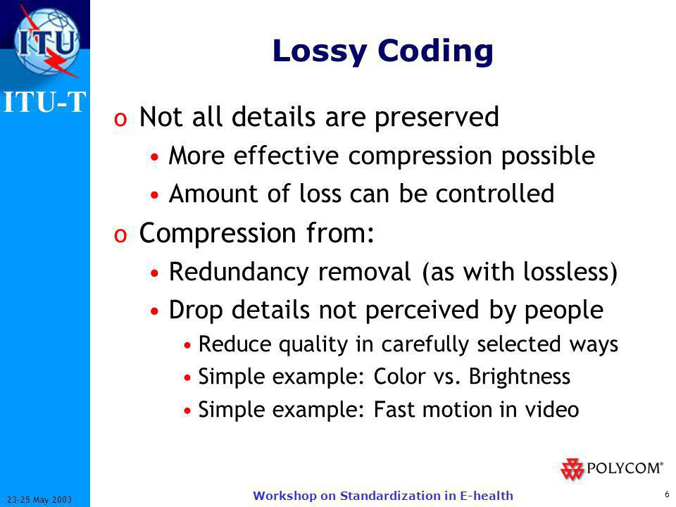 ITU-T 6 23-25 May 2003 Workshop on Standardization in E-health Lossy Coding o Not all details are preserved More effective compression possible Amount of loss can be controlled o Compression from: Redundancy removal (as with lossless) Drop details not perceived by people Reduce quality in carefully selected ways Simple example: Color vs.