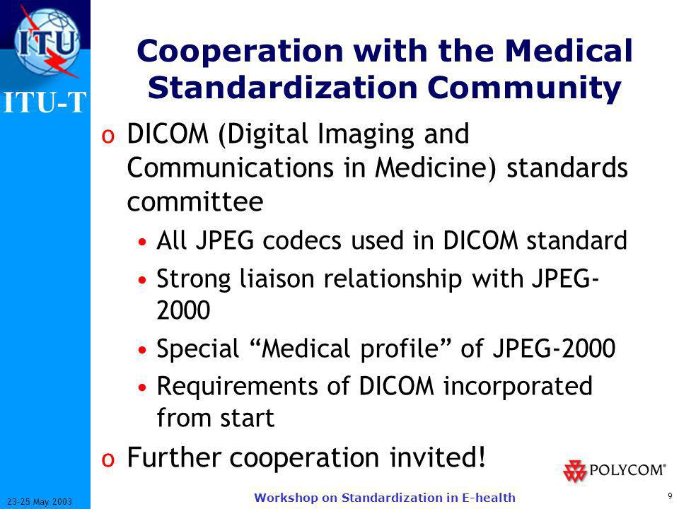 ITU-T 9 23-25 May 2003 Workshop on Standardization in E-health Cooperation with the Medical Standardization Community o DICOM (Digital Imaging and Communications in Medicine) standards committee All JPEG codecs used in DICOM standard Strong liaison relationship with JPEG- 2000 Special Medical profile of JPEG-2000 Requirements of DICOM incorporated from start o Further cooperation invited!
