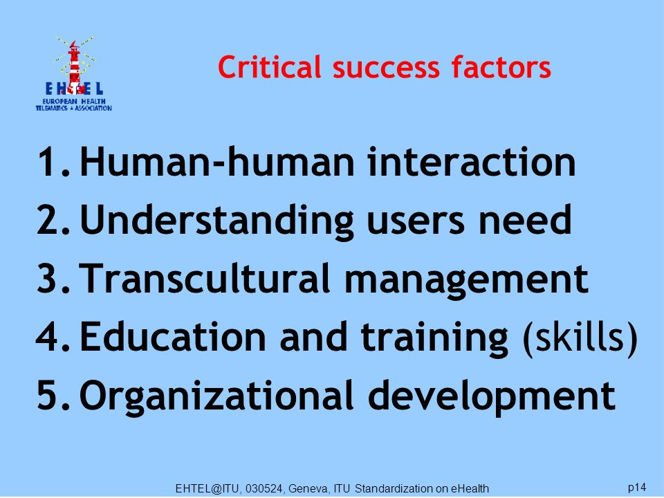 EHTEL@ITU, 030524, Geneva, ITU Standardization on eHealth p14 Critical success factors 1.Human-human interaction 2.Understanding users need 3.Transcultural management 4.Education and training (skills) 5.Organizational development