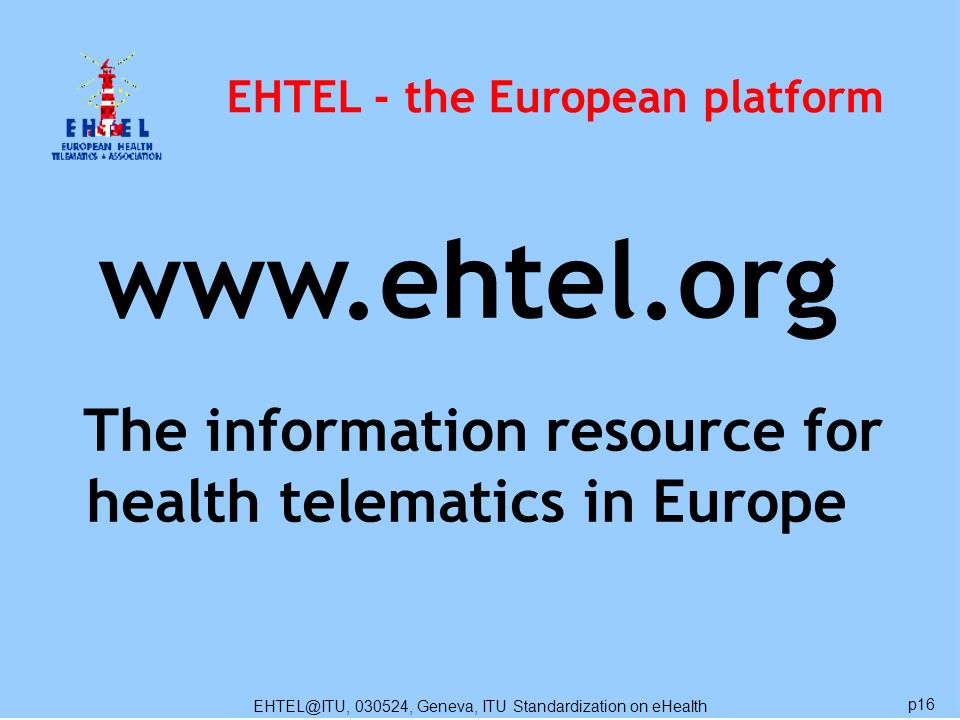 EHTEL@ITU, 030524, Geneva, ITU Standardization on eHealth p16 EHTEL - the European platform www.ehtel.org The information resource for health telematics in Europe