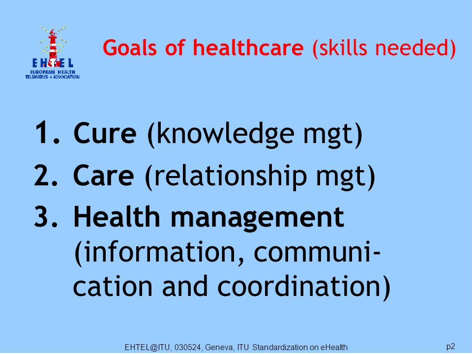 EHTEL@ITU, 030524, Geneva, ITU Standardization on eHealth p2 Goals of healthcare (skills needed) 1.