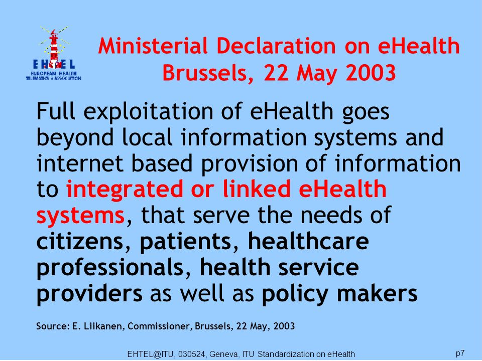 EHTEL@ITU, 030524, Geneva, ITU Standardization on eHealth p7 Full exploitation of eHealth goes beyond local information systems and internet based provision of information to integrated or linked eHealth systems, that serve the needs of citizens, patients, healthcare professionals, health service providers as well as policy makers Source: E.