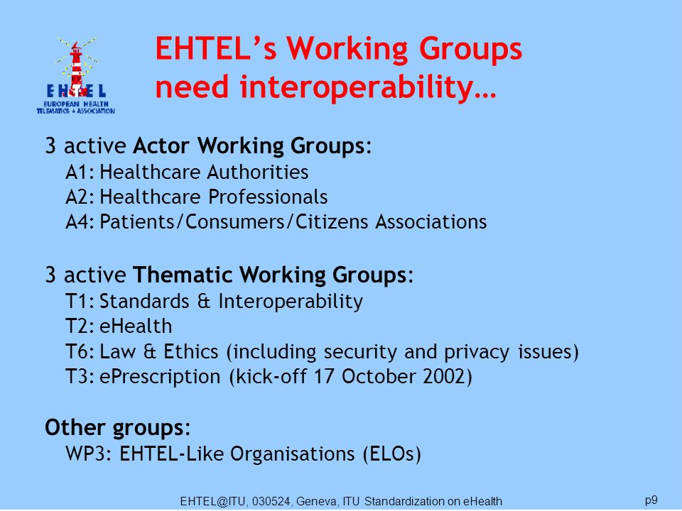EHTEL@ITU, 030524, Geneva, ITU Standardization on eHealth p9 3 active Actor Working Groups: A1:Healthcare Authorities A2:Healthcare Professionals A4:Patients/Consumers/Citizens Associations 3 active Thematic Working Groups: T1:Standards & Interoperability T2:eHealth T6:Law & Ethics (including security and privacy issues) T3:ePrescription (kick-off 17 October 2002) Other groups: WP3: EHTEL-Like Organisations (ELOs) EHTELs Working Groups need interoperability…