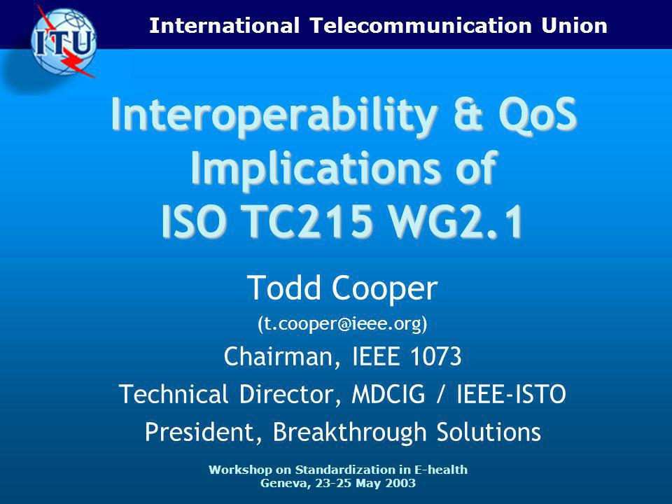 International Telecommunication Union Workshop on Standardization in E-health Geneva, 23-25 May 2003 Interoperability & QoS Implications of ISO TC215 WG2.1 Todd Cooper (t.cooper@ieee.org) Chairman, IEEE 1073 Technical Director, MDCIG / IEEE-ISTO President, Breakthrough Solutions