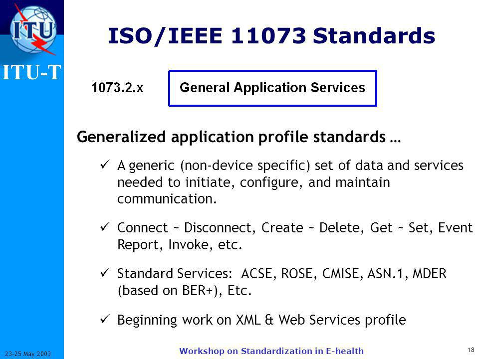 ITU-T 18 23-25 May 2003 Workshop on Standardization in E-health ISO/IEEE 11073 Standards Generalized application profile standards … A generic (non-device specific) set of data and services needed to initiate, configure, and maintain communication.