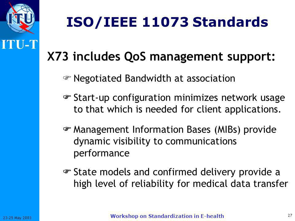 ITU-T 27 23-25 May 2003 Workshop on Standardization in E-health ISO/IEEE 11073 Standards X73 includes QoS management support: Negotiated Bandwidth at association Start-up configuration minimizes network usage to that which is needed for client applications.