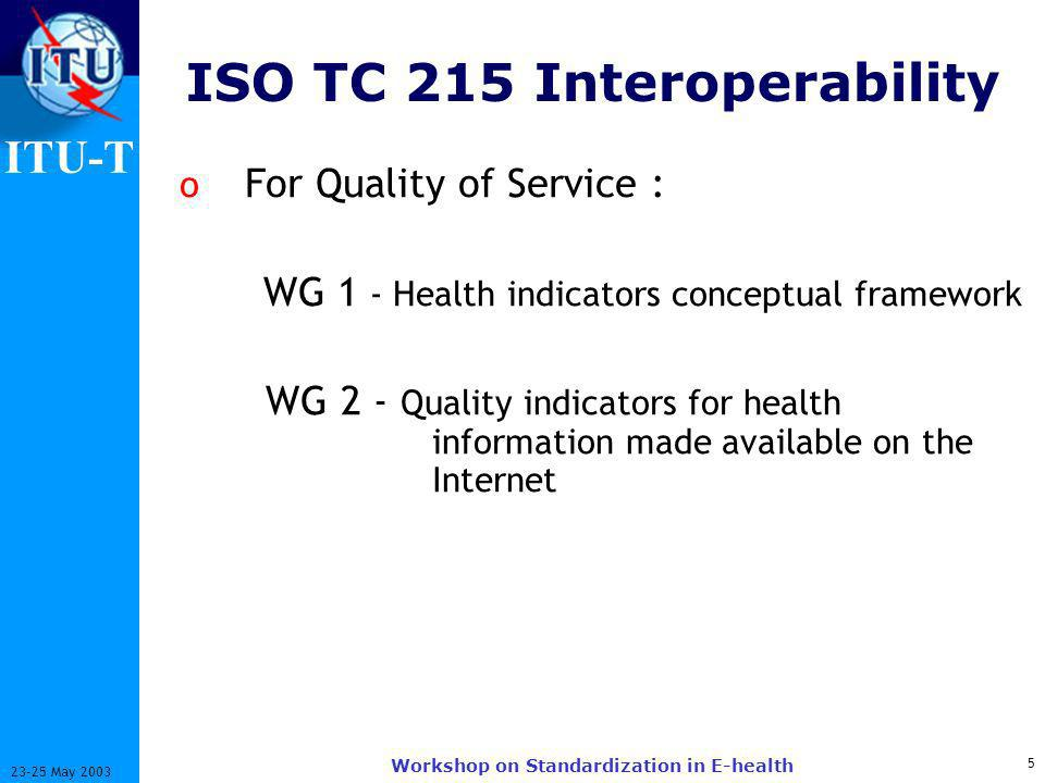 ITU-T 5 23-25 May 2003 Workshop on Standardization in E-health ISO TC 215 Interoperability o For Quality of Service : WG 1 - Health indicators conceptual framework WG 2 - Quality indicators for health information made available on the Internet