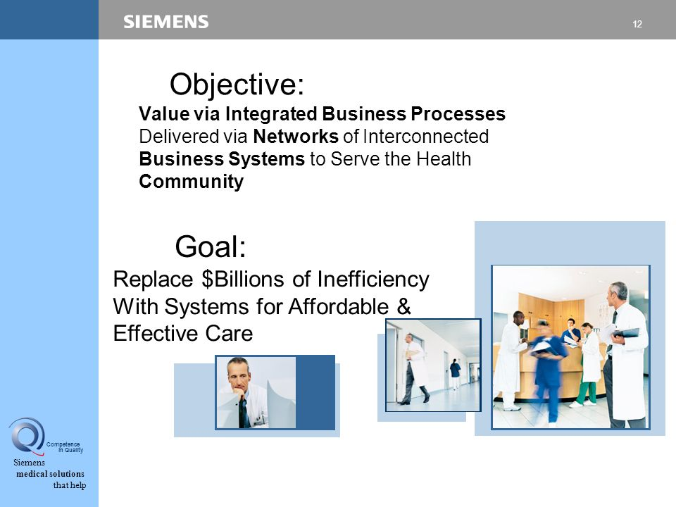 12 Siemens medical solutions that help Competence in Quality Value via Integrated Business Processes Delivered via Networks of Interconnected Business Systems to Serve the Health Community Objective: Replace $Billions of Inefficiency With Systems for Affordable & Effective Care Goal: