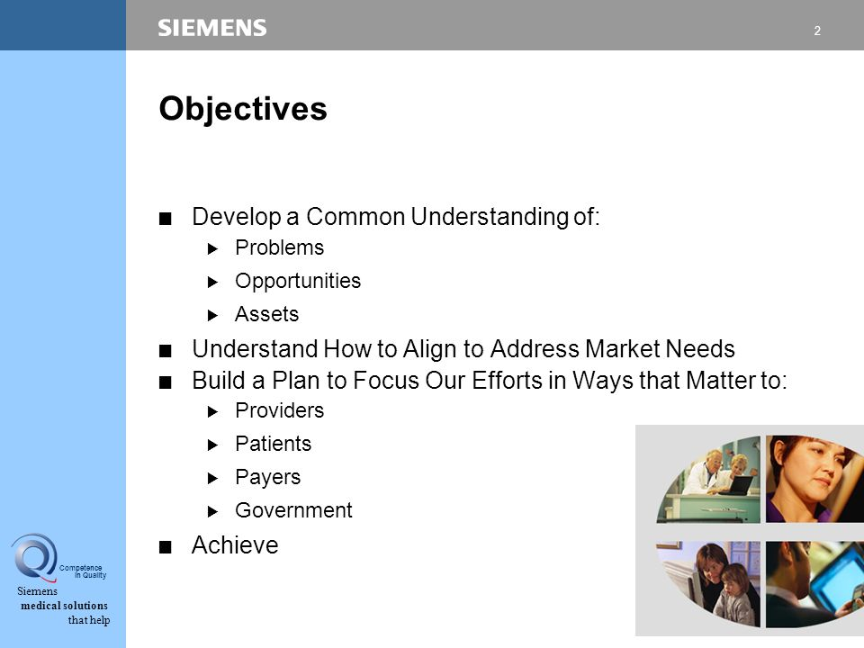 2 Siemens medical solutions that help Competence in Quality Objectives CDevelop a Common Understanding of: BProblems BOpportunities BAssets CUnderstand How to Align to Address Market Needs CBuild a Plan to Focus Our Efforts in Ways that Matter to: BProviders BPatients BPayers BGovernment CAchieve