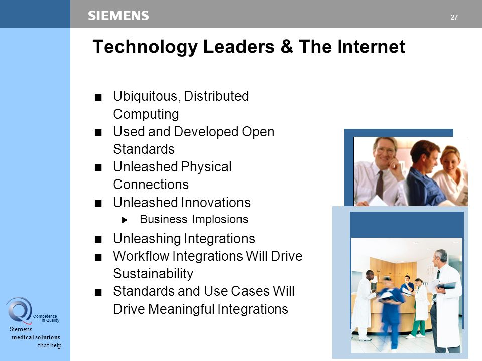 27 Siemens medical solutions that help Competence in Quality Technology Leaders & The Internet CUbiquitous, Distributed Computing CUsed and Developed Open Standards CUnleashed Physical Connections CUnleashed Innovations BBusiness Implosions CUnleashing Integrations CWorkflow Integrations Will Drive Sustainability CStandards and Use Cases Will Drive Meaningful Integrations