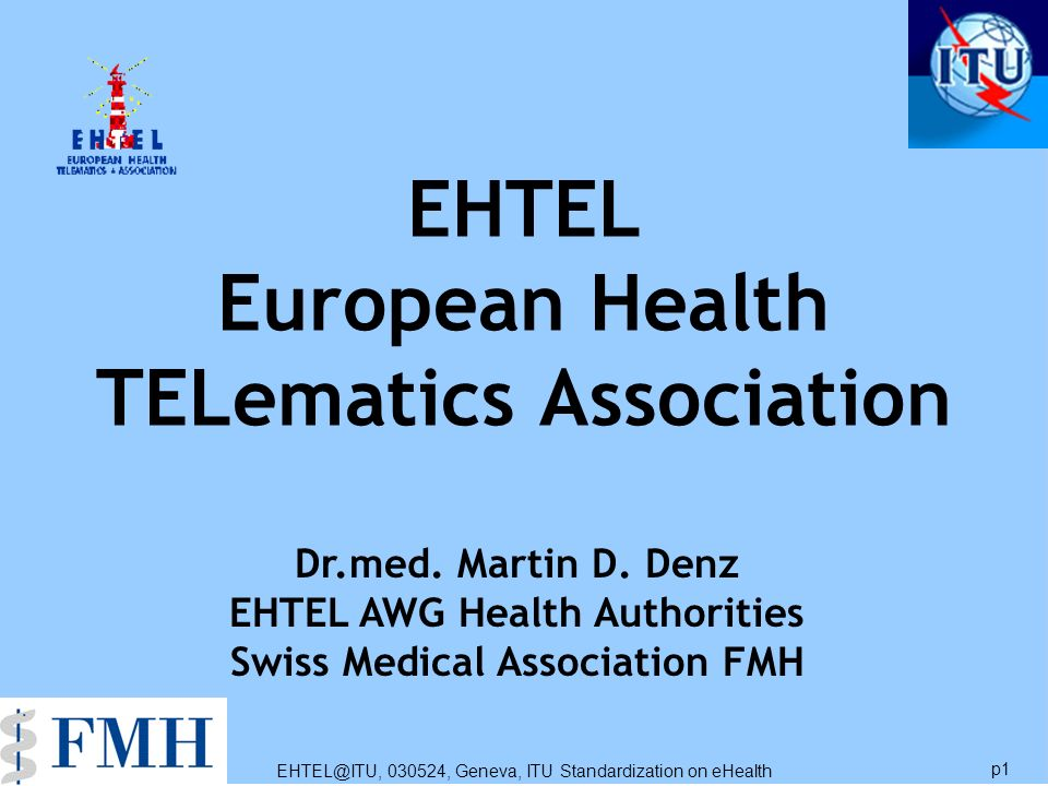 EHTEL@ITU, 030524, Geneva, ITU Standardization on eHealth p1 EHTEL European Health TELematics Association Dr.med. Martin D. Denz EHTEL AWG Health Auth