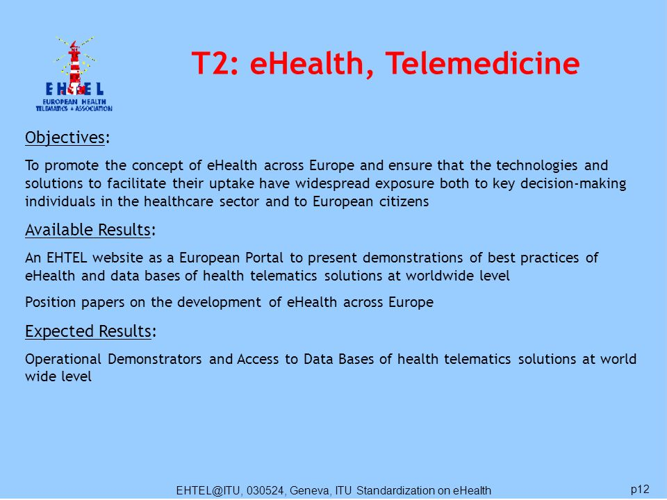 EHTEL@ITU, 030524, Geneva, ITU Standardization on eHealth p12 T2: eHealth, Telemedicine Objectives: To promote the concept of eHealth across Europe an