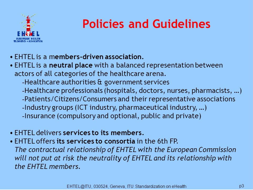 EHTEL@ITU, 030524, Geneva, ITU Standardization on eHealth p3 Policies and Guidelines EHTEL is a members-driven association. EHTEL is a neutral place w