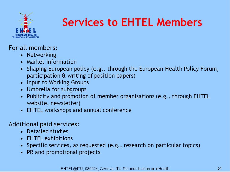 EHTEL@ITU, 030524, Geneva, ITU Standardization on eHealth p4 Services to EHTEL Members For all members: Networking Market information Shaping European