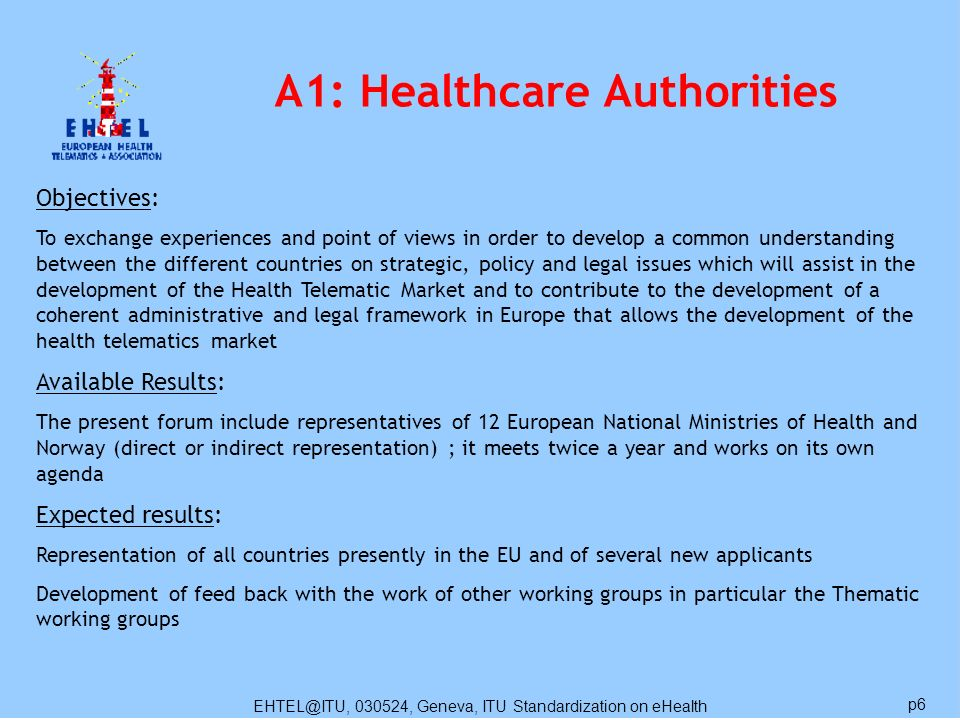 EHTEL@ITU, 030524, Geneva, ITU Standardization on eHealth p6 A1: Healthcare Authorities Objectives: To exchange experiences and point of views in orde