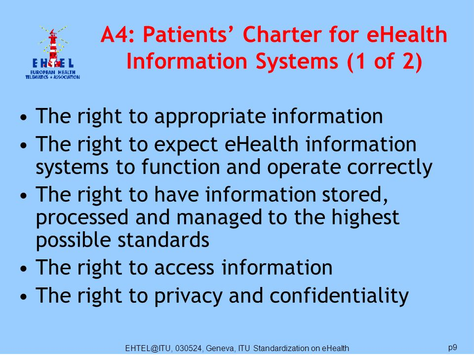 EHTEL@ITU, 030524, Geneva, ITU Standardization on eHealth p9 A4: Patients Charter for eHealth Information Systems (1 of 2) The right to appropriate in