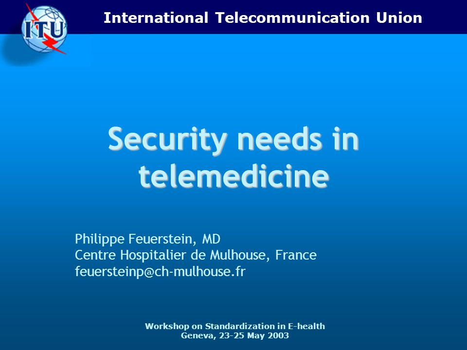 International Telecommunication Union Workshop on Standardization in E-health Geneva, 23-25 May 2003 Security needs in telemedicine Philippe Feuerstei