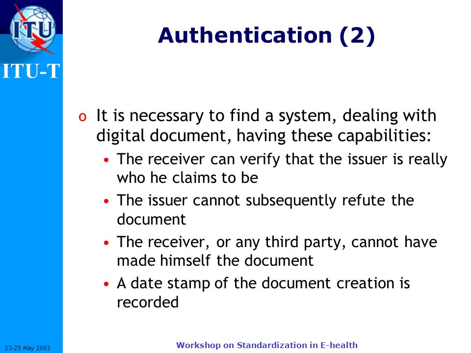 ITU-T 23-25 May 2003 Workshop on Standardization in E-health Authentication (2) o It is necessary to find a system, dealing with digital document, hav