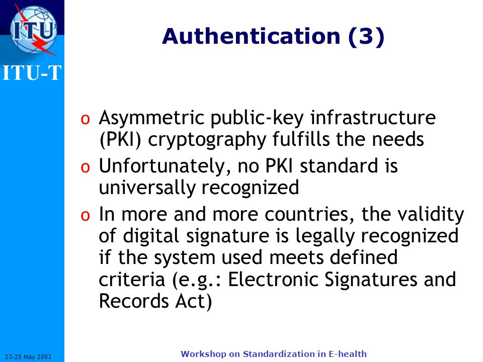 ITU-T 23-25 May 2003 Workshop on Standardization in E-health Authentication (3) o Asymmetric public-key infrastructure (PKI) cryptography fulfills the