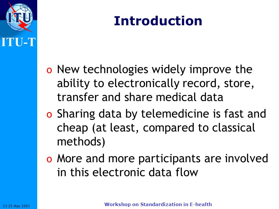 ITU-T 23-25 May 2003 Workshop on Standardization in E-health Introduction o New technologies widely improve the ability to electronically record, stor