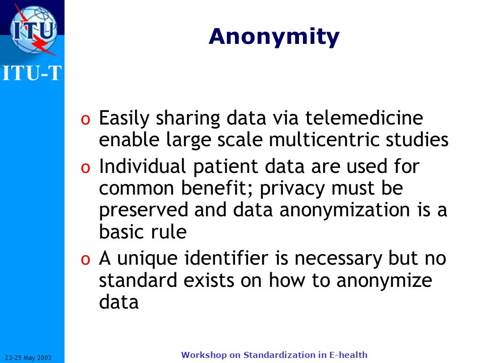 ITU-T 23-25 May 2003 Workshop on Standardization in E-health Anonymity o Easily sharing data via telemedicine enable large scale multicentric studies