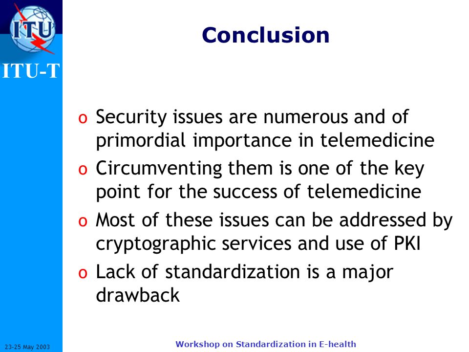 ITU-T 23-25 May 2003 Workshop on Standardization in E-health Conclusion o Security issues are numerous and of primordial importance in telemedicine o