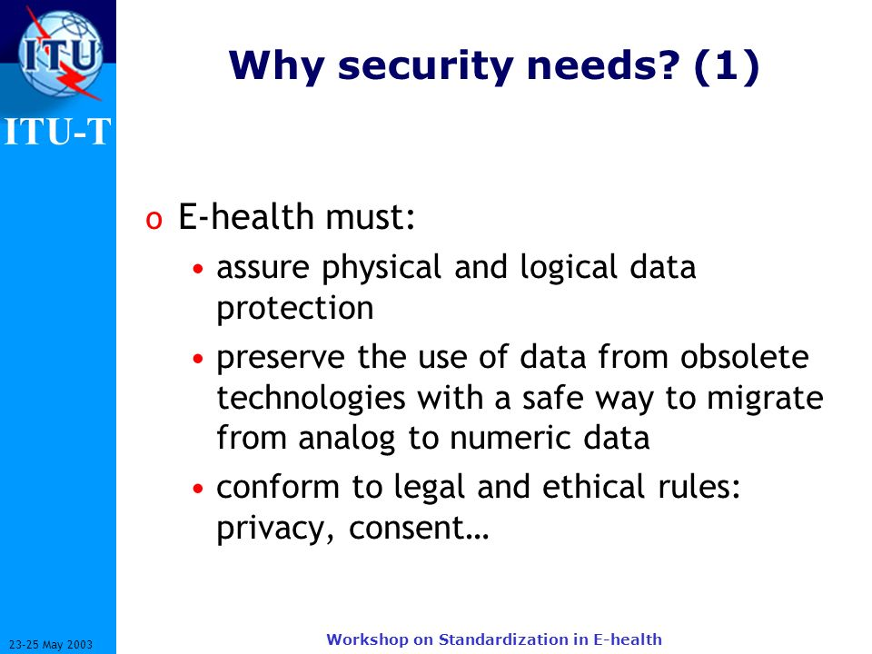 ITU-T 23-25 May 2003 Workshop on Standardization in E-health Why security needs? (1) o E-health must: assure physical and logical data protection pres