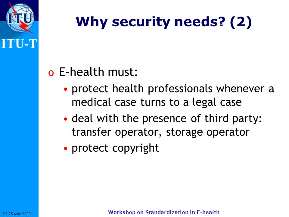 ITU-T 23-25 May 2003 Workshop on Standardization in E-health Why security needs? (2) o E-health must: protect health professionals whenever a medical