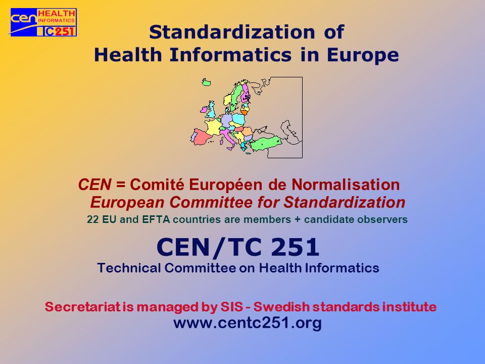 Standardization of Health Informatics in Europe CEN = Comité Européen de Normalisation European Committee for Standardization 22 EU and EFTA countries