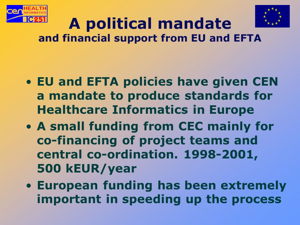 A political mandate and financial support from EU and EFTA EU and EFTA policies have given CEN a mandate to produce standards for Healthcare Informati