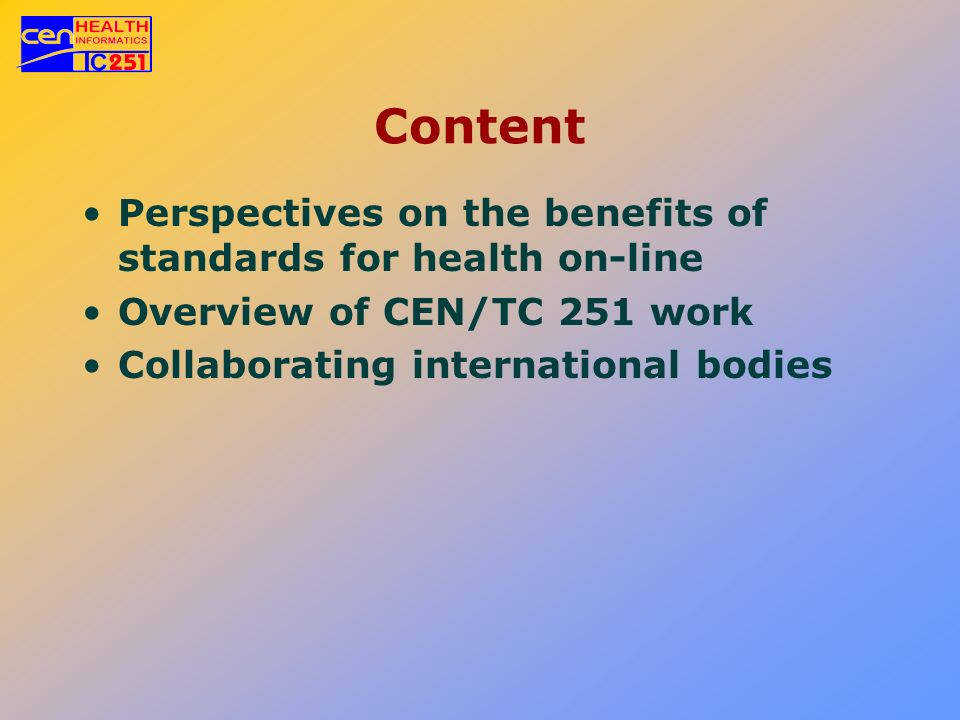 Content Perspectives on the benefits of standards for health on-line Overview of CEN/TC 251 work Collaborating international bodies
