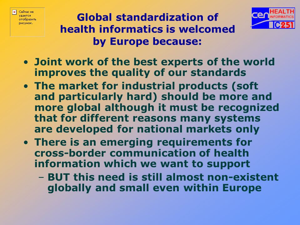 Global standardization of health informatics is welcomed by Europe because: Joint work of the best experts of the world improves the quality of our st