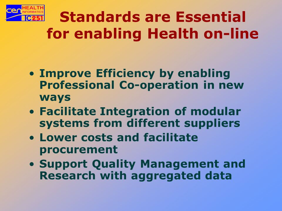 Standards are Essential for enabling Health on-line Improve Efficiency by enabling Professional Co-operation in new ways Facilitate Integration of mod