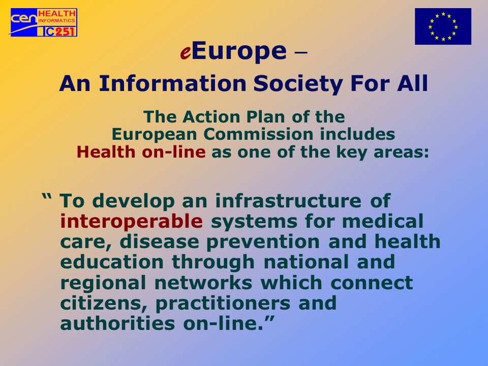 e Europe An Information Society For All The Action Plan of the European Commission includes Health on-line as one of the key areas: To develop an infr