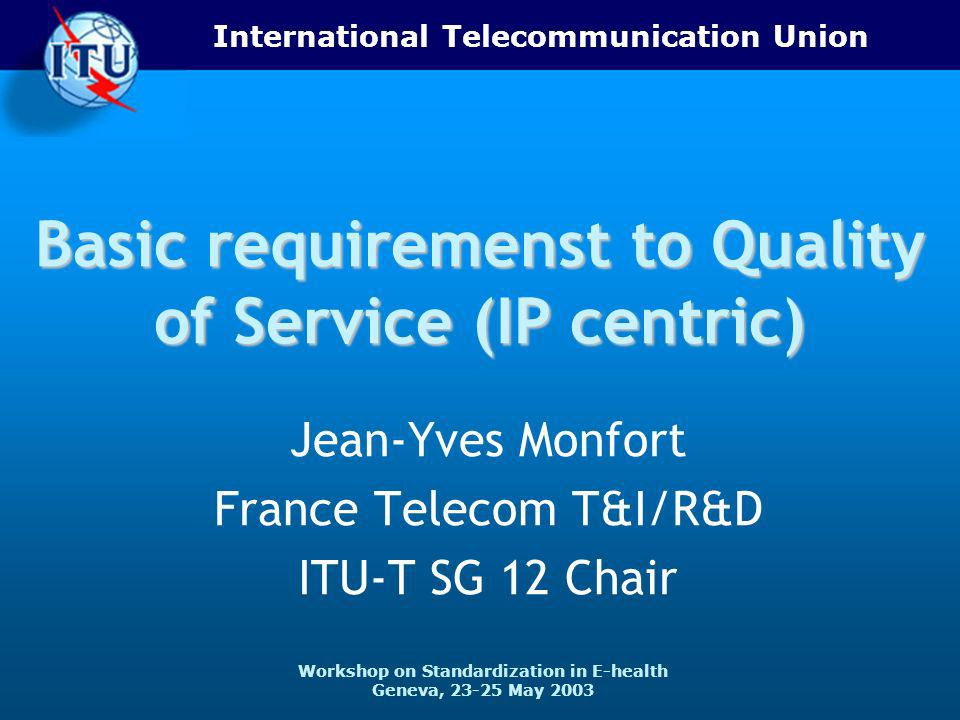 International Telecommunication Union Workshop on Standardization in E-health Geneva, May 2003 Basic requiremenst to Quality of Service (IP centric) Jean-Yves Monfort France Telecom T&I/R&D ITU-T SG 12 Chair