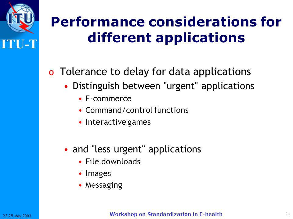 ITU-T May 2003 Workshop on Standardization in E-health Performance considerations for different applications o Tolerance to delay for data applications Distinguish between urgent applications E-commerce Command/control functions Interactive games and less urgent applications File downloads Images Messaging