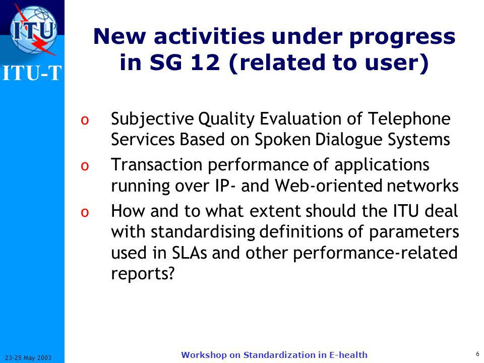 ITU-T May 2003 Workshop on Standardization in E-health New activities under progress in SG 12 (related to user) o Subjective Quality Evaluation of Telephone Services Based on Spoken Dialogue Systems o Transaction performance of applications running over IP- and Web-oriented networks o How and to what extent should the ITU deal with standardising definitions of parameters used in SLAs and other performance-related reports
