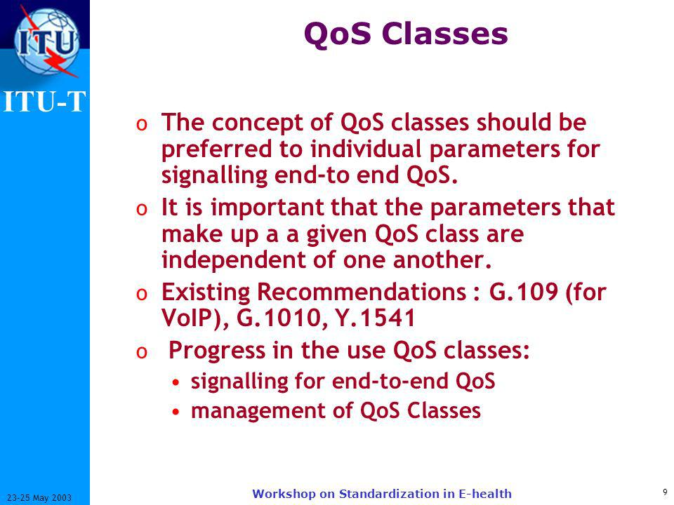 ITU-T May 2003 Workshop on Standardization in E-health QoS Classes o The concept of QoS classes should be preferred to individual parameters for signalling end-to end QoS.