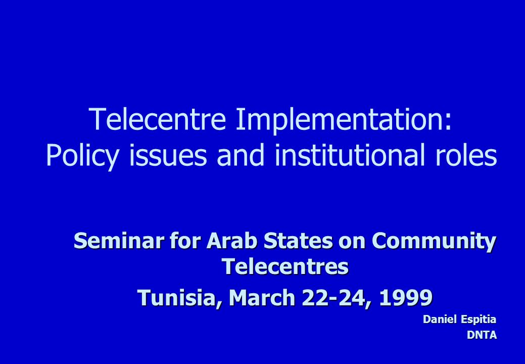 Telecentre Implementation: Policy issues and institutional roles Seminar for Arab States on Community Telecentres Tunisia, March 22-24, 1999 Daniel Espitia DNTA