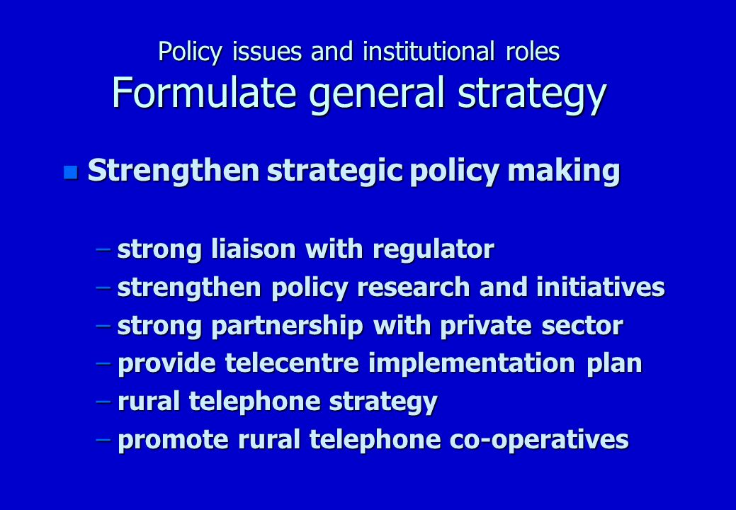 Policy issues and institutional roles Formulate general strategy n Strengthen strategic policy making –strong liaison with regulator –strengthen policy research and initiatives –strong partnership with private sector –provide telecentre implementation plan –rural telephone strategy –promote rural telephone co-operatives