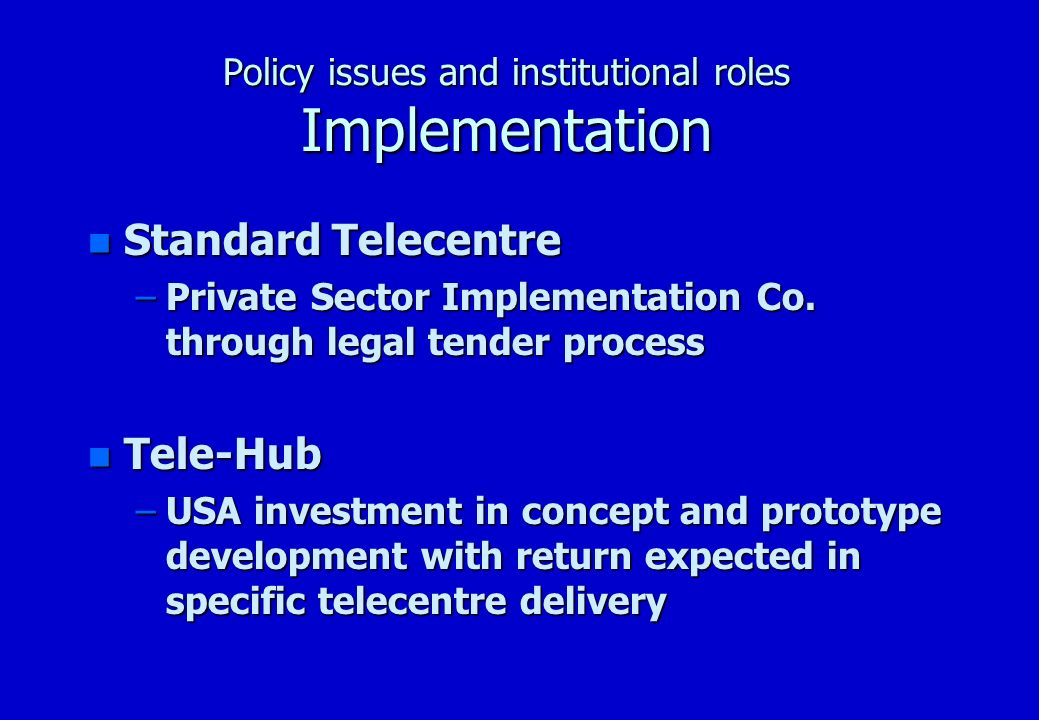 Policy issues and institutional roles Implementation n Standard Telecentre –Private Sector Implementation Co.