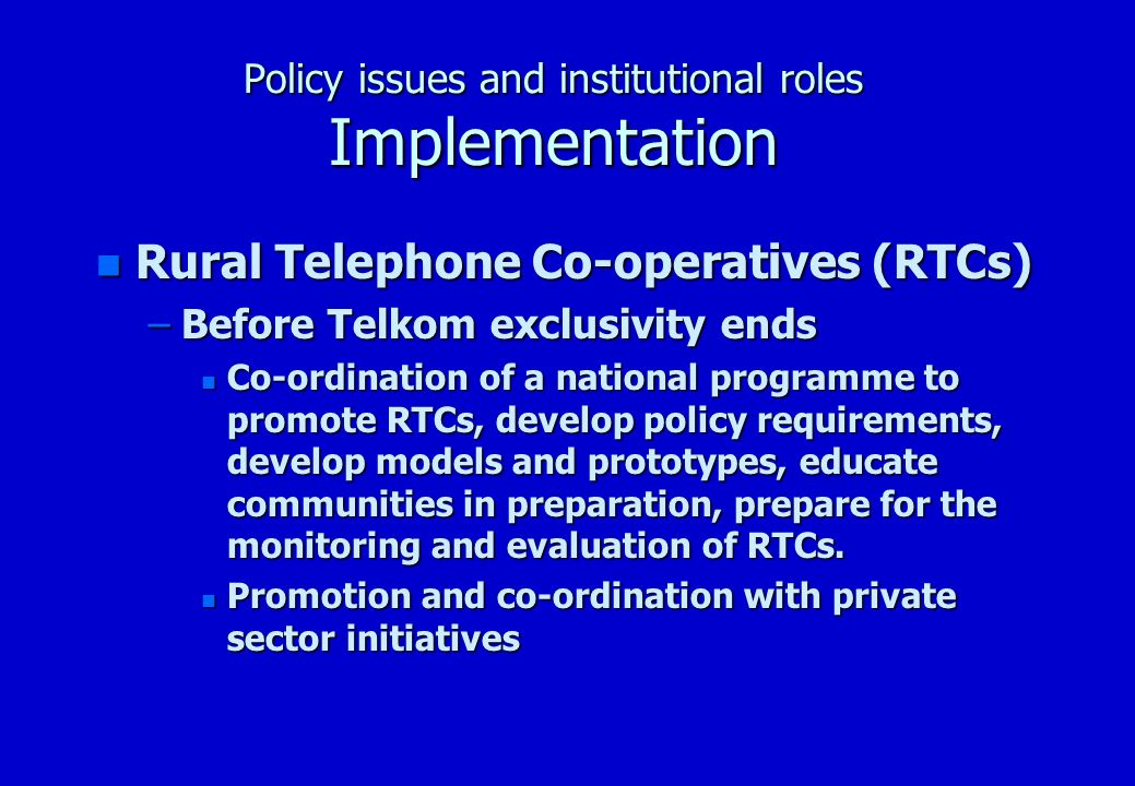Policy issues and institutional roles Implementation n Rural Telephone Co-operatives (RTCs) –Before Telkom exclusivity ends n Co-ordination of a national programme to promote RTCs, develop policy requirements, develop models and prototypes, educate communities in preparation, prepare for the monitoring and evaluation of RTCs.