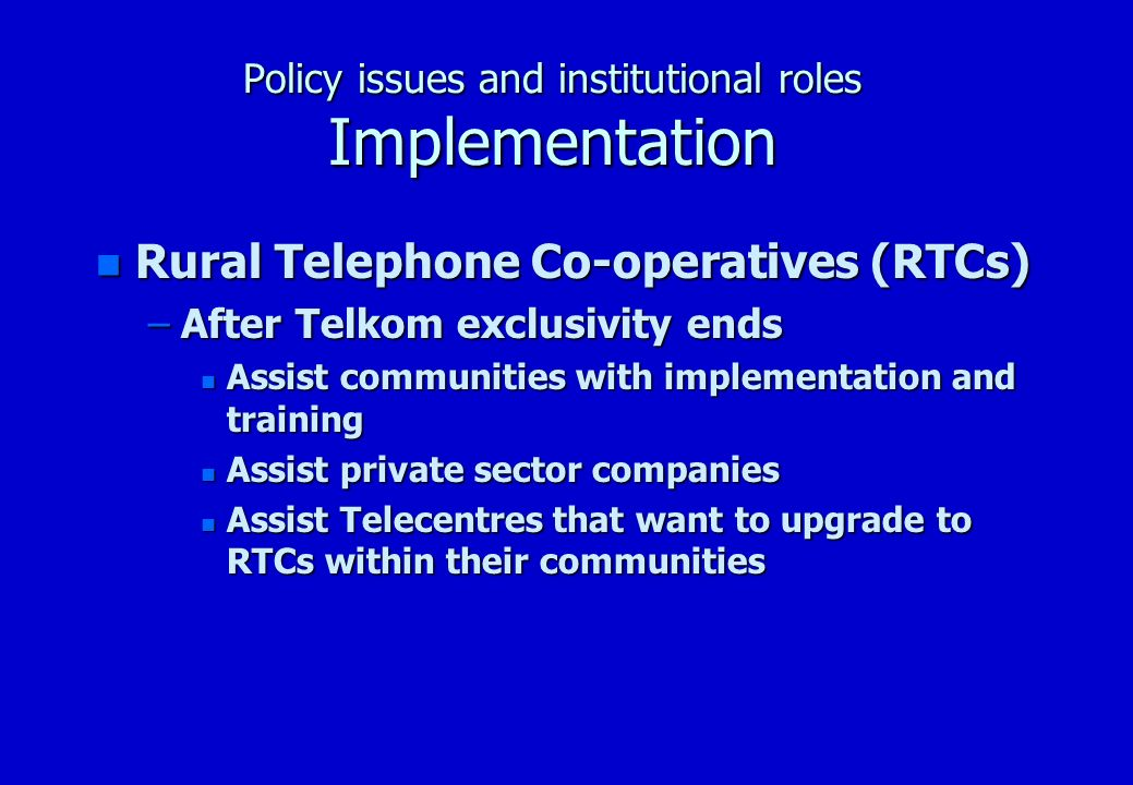Policy issues and institutional roles Implementation n Rural Telephone Co-operatives (RTCs) –After Telkom exclusivity ends n Assist communities with implementation and training n Assist private sector companies n Assist Telecentres that want to upgrade to RTCs within their communities