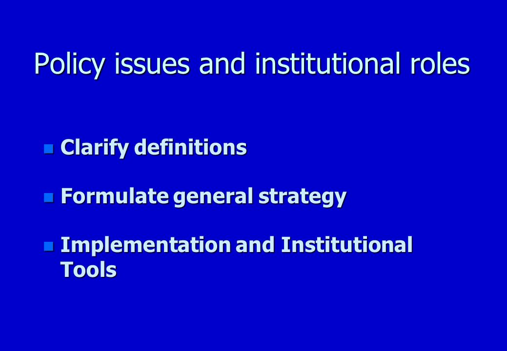 Policy issues and institutional roles n Clarify definitions n Formulate general strategy n Implementation and Institutional Tools
