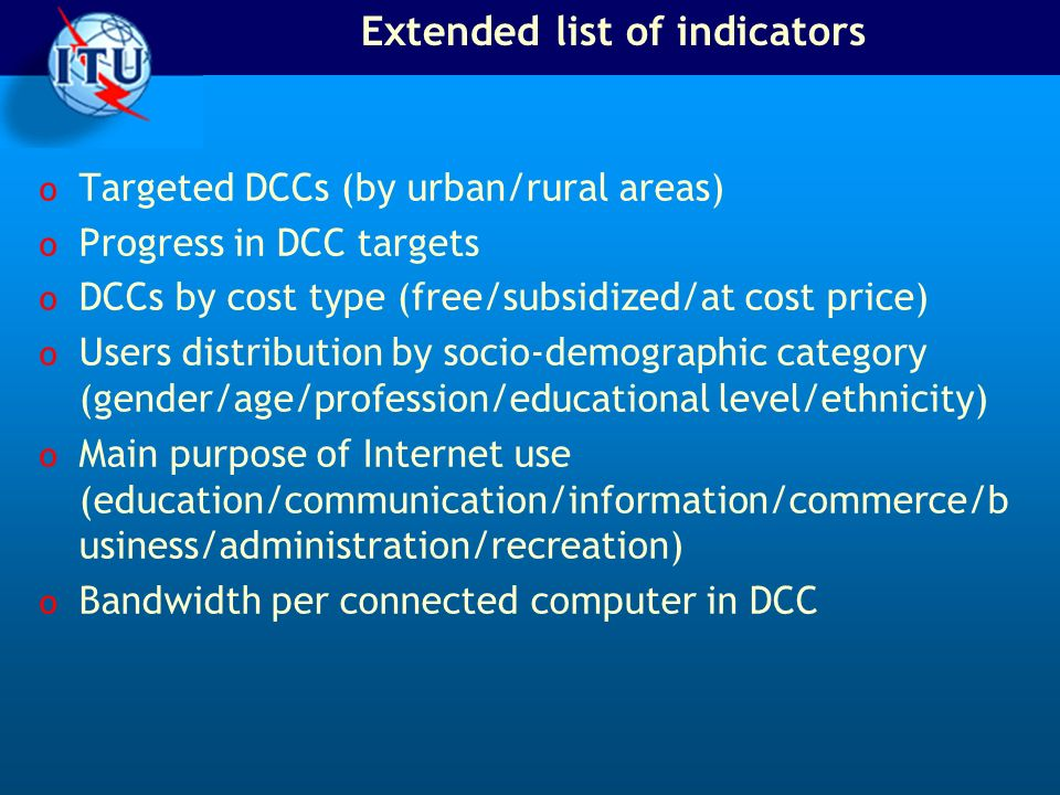 Extended list of indicators o Targeted DCCs (by urban/rural areas) o Progress in DCC targets o DCCs by cost type (free/subsidized/at cost price) o Users distribution by socio-demographic category (gender/age/profession/educational level/ethnicity) o Main purpose of Internet use (education/communication/information/commerce/b usiness/administration/recreation) o Bandwidth per connected computer in DCC