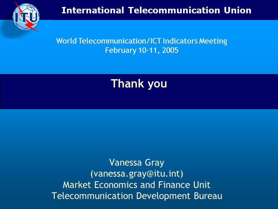 International Telecommunication Union Thank you Vanessa Gray (vanessa.gray@itu.int) Market Economics and Finance Unit Telecommunication Development Bureau World Telecommunication/ICT Indicators Meeting February 10-11, 2005