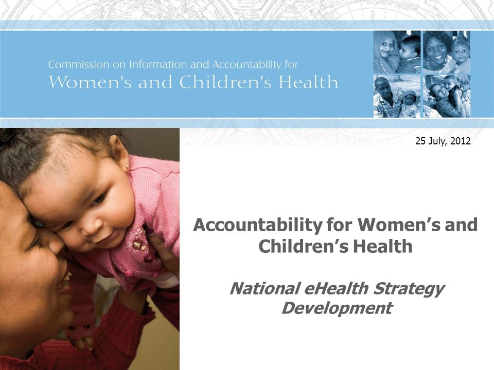 Accountability for Womens and Childrens Health National eHealth Strategy Development 25 July, 2012